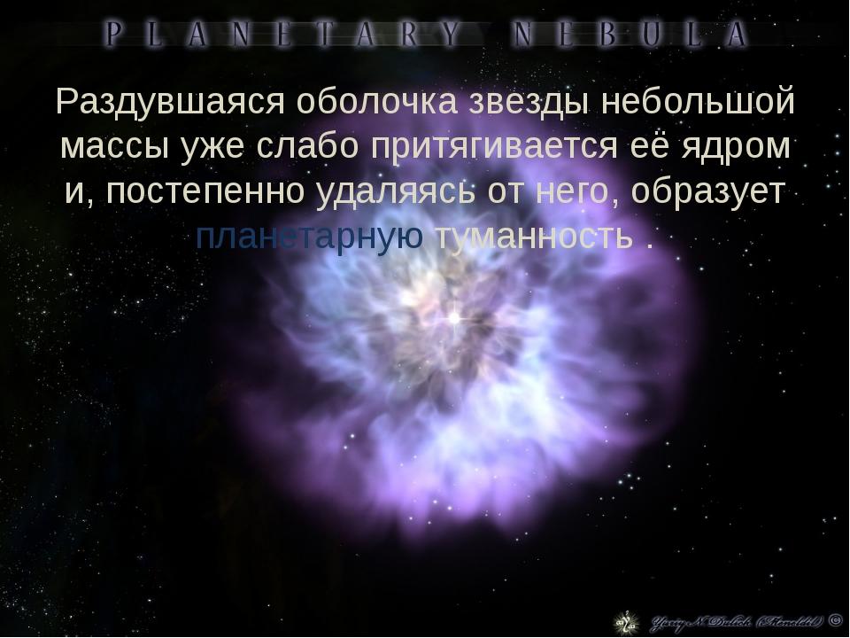 Раздувшаяся оболочка звезды небольшой массы уже слабо притягивается её ядром...