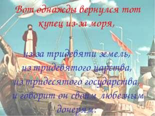 Вот однажды вернулся тот купец из-за моря, из-за тридевяти земель, из тридевя