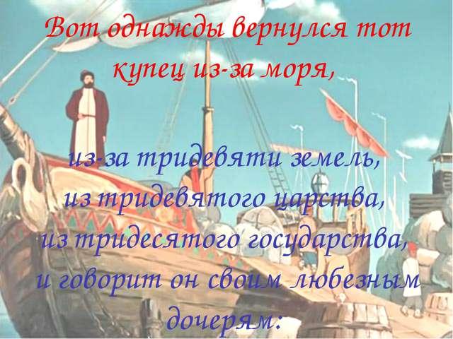 Вот однажды вернулся тот купец из-за моря, из-за тридевяти земель, из тридевя...