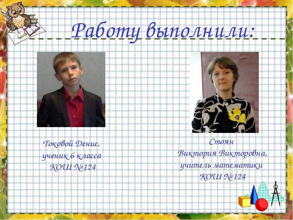 Работу выполнили: Токовой Денис, ученик 6 класса КОШ № 124 Стоян Виктория Вик...