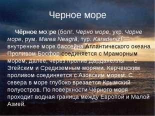 Черное море Чёрное мо́ре (болг. Черно море, укр. Чорне море, рум. Marea Neagr