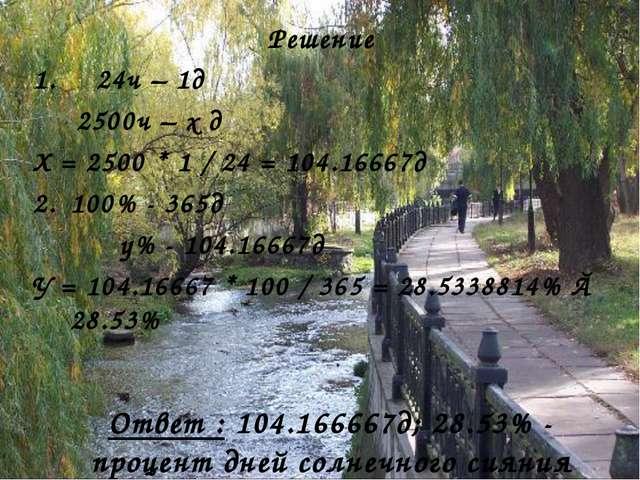 Ответ : 104.166667д; 28.53% - процент дней солнечного сияния Решение 1. 24ч –...