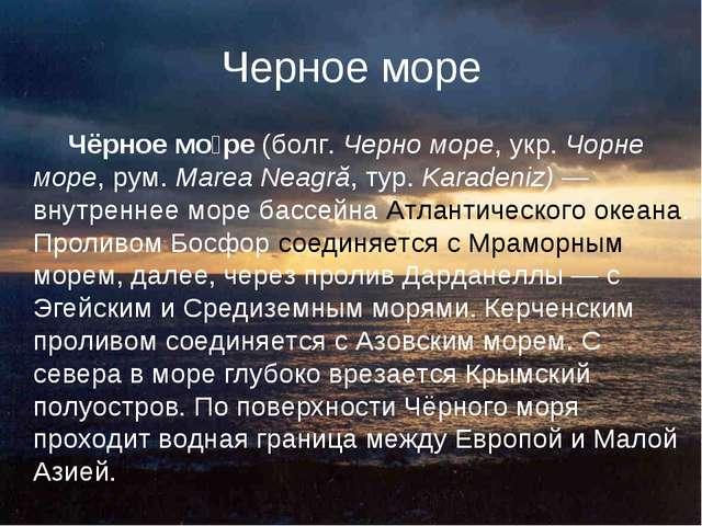 Черное море Чёрное мо́ре (болг. Черно море, укр. Чорне море, рум. Marea Neagr...