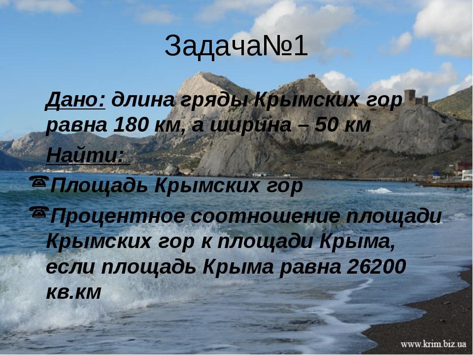 Задача№1 Дано: длина гряды Крымских гор равна 180 км, а ширина – 50 км Найти:...