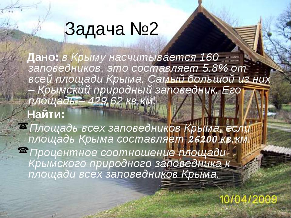 Задача №2 Дано: в Крыму насчитывается 160 заповедников, это составляет 5.8% о...