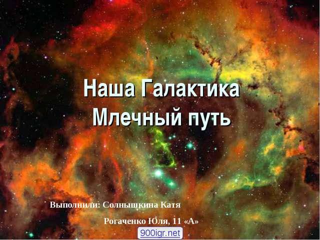 Наша Галактика Млечный путь Выполнили: Солнышкина Катя Рогаченко Юля, 11 «А»...