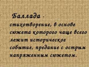 Баллада - стихотворение, в основе сюжета которого чаще всего лежит историчес
