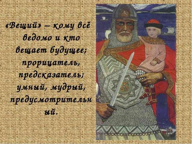 «Вещий» – кому всё ведомо и кто вещает будущее; прорицатель, предсказатель; у...