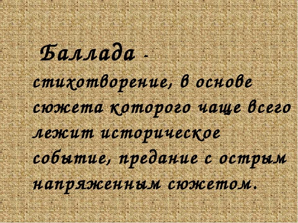Баллада - стихотворение, в основе сюжета которого чаще всего лежит историчес...