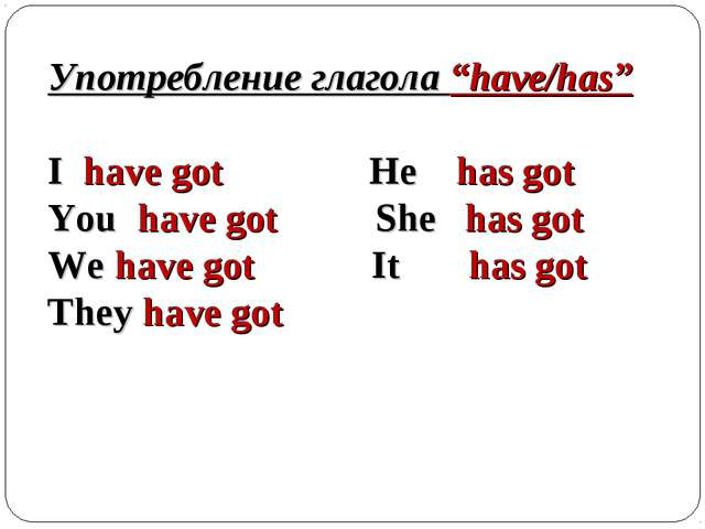 """Употребление глагола """"have/has"""" I have got He has got You have got She has go..."""