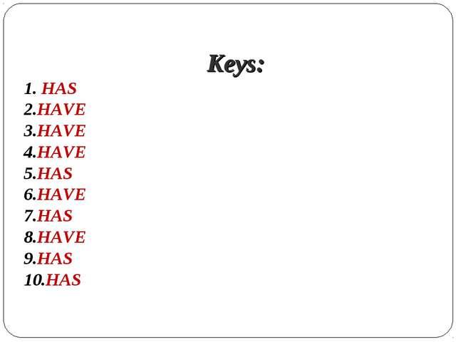 Keys: 1. HAS 2.HAVE 3.HAVE 4.HAVE 5.HAS 6.HAVE 7.HAS 8.HAVE 9.HAS 10.HAS