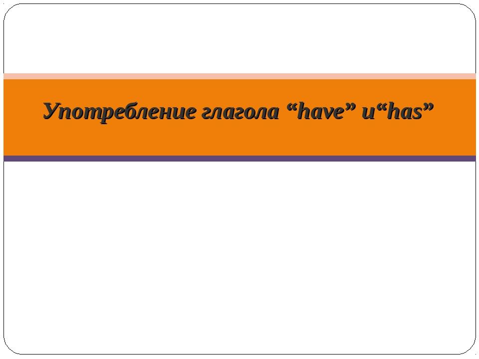 """Употребление глагола """"have"""" и""""has"""""""