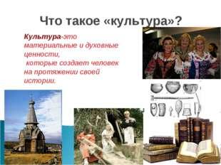 Что такое «культура»? Культура-это материальные и духовные ценности, которые