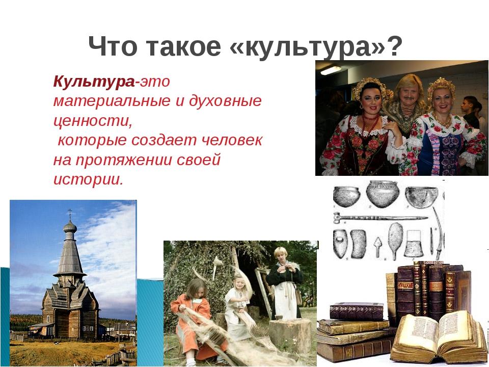 Что такое «культура»? Культура-это материальные и духовные ценности, которые...