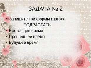 ЗАДАЧА № 2 Запишите три формы глагола ПОДРАСТАТЬ Настоящее время Прошедшее вр