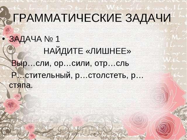 ГРАММАТИЧЕСКИЕ ЗАДАЧИ ЗАДАЧА № 1 НАЙДИТЕ «ЛИШНЕЕ» Выр…сли, ор…сили, отр…сль Р...
