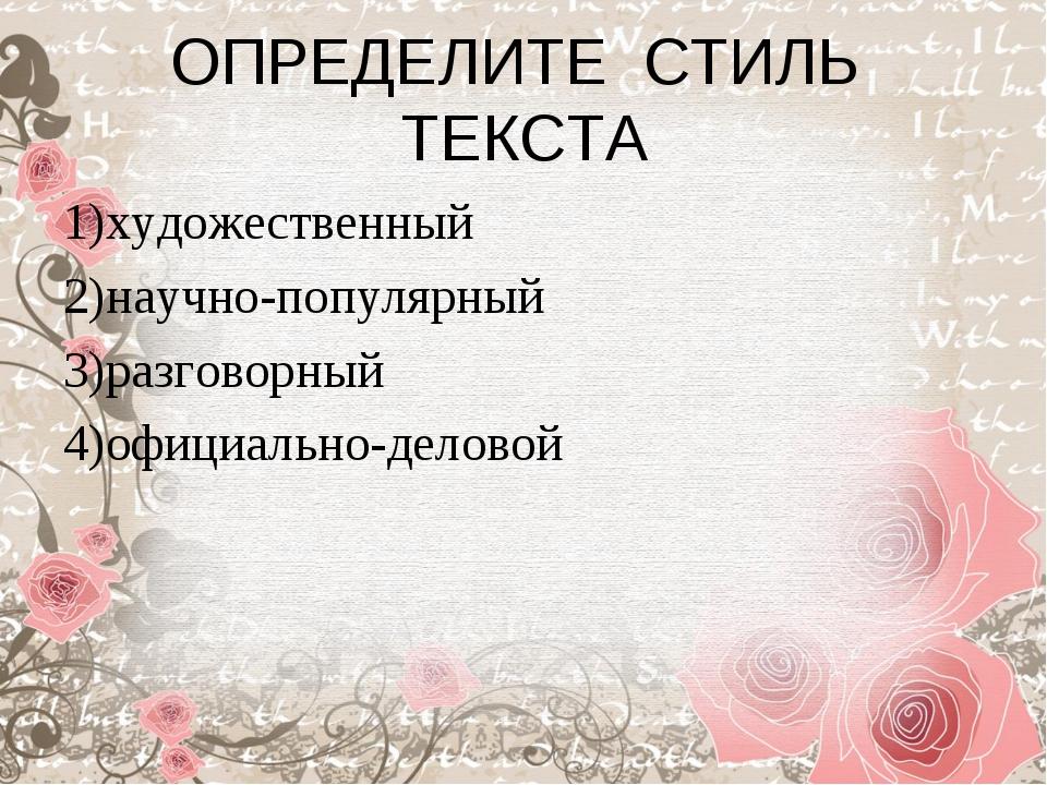 ОПРЕДЕЛИТЕ СТИЛЬ ТЕКСТА 1)художественный 2)научно-популярный 3)разговорный 4)...