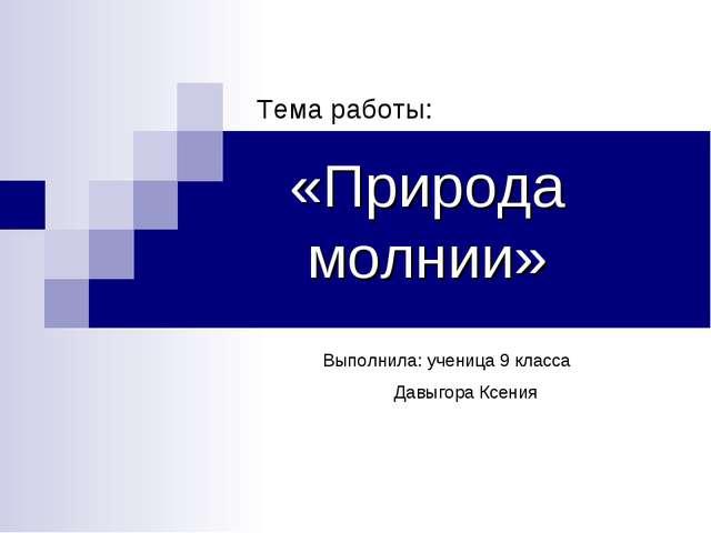 «Природа молнии» Тема работы: Выполнила: ученица 9 класса Давыгора Ксения