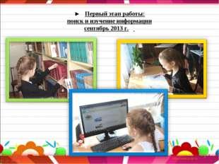 * * ► Первый этап работы: поиск и изучение информации сентябрь 2013 г.