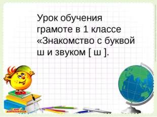 Урок обучения грамоте в 1 классе «Знакомство с буквой ш и звуком [ ш ]. Урок