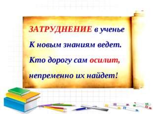 ЗАТРУДНЕНИЕ в ученье К новым знаниям ведет. Кто дорогу сам осилит, непременно