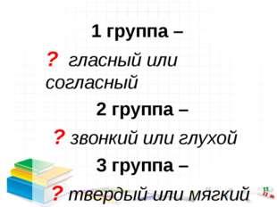 1 группа – ? гласный или согласный 2 группа – ? звонкий или глухой 3 группа –