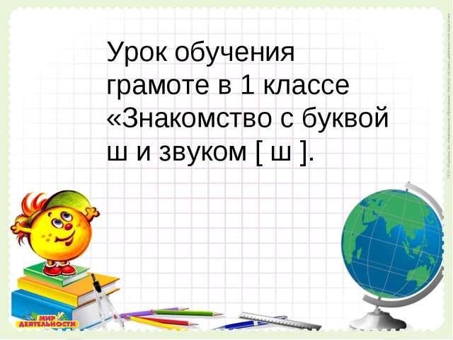 Урок обучения грамоте в 1 классе «Знакомство с буквой ш и звуком [ ш ]. Урок...