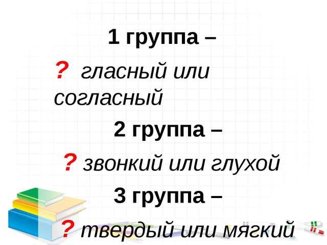 1 группа – ? гласный или согласный 2 группа – ? звонкий или глухой 3 группа –...