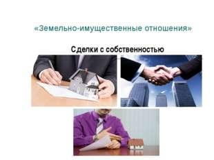«Земельно-имущественные отношения» Сделки с собственностью