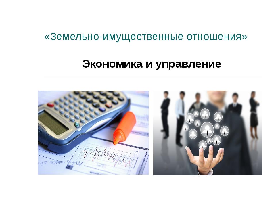 «Земельно-имущественные отношения» Экономика и управление