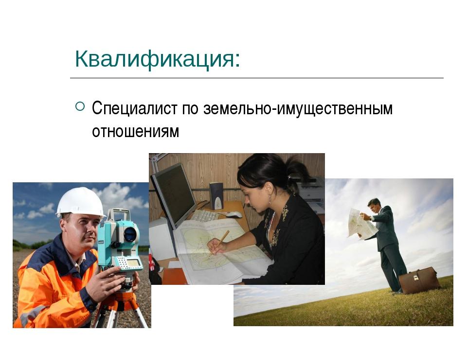 Квалификация: Специалист по земельно-имущественным отношениям
