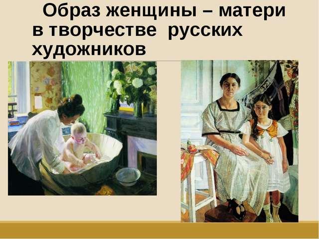 Образ женщины – матери в творчестве русских художников
