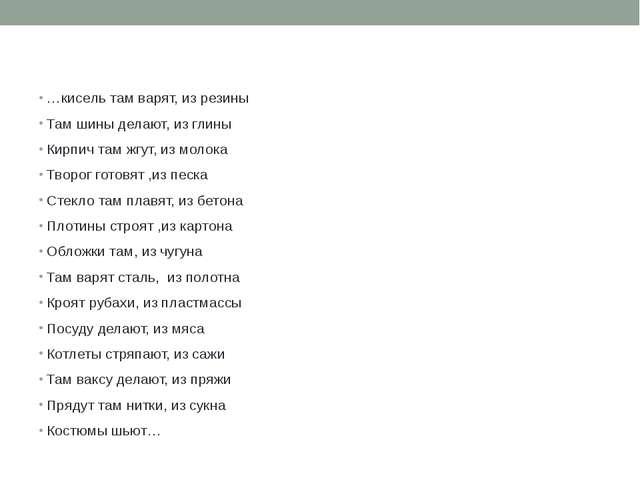 …кисель там варят, из резины Там шины делают, из глины Кирпич там жгут, из м...