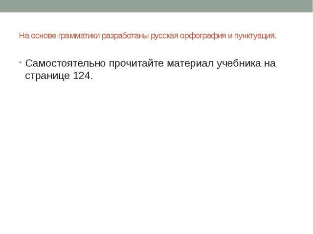 На основе грамматики разработаны русская орфография и пунктуация. Самостоятел...