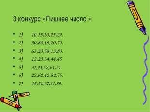 3 конкурс «Лишнее число » 1) 10,15,20,25,29. 2) 50,80,19,20,70. 3) 63,23,58,1