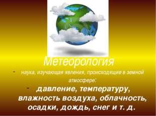 Метеорология наука, изучающая явления, происходящие в земной атмосфере: давле