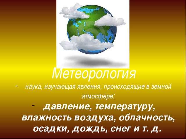 Метеорология наука, изучающая явления, происходящие в земной атмосфере: давле...
