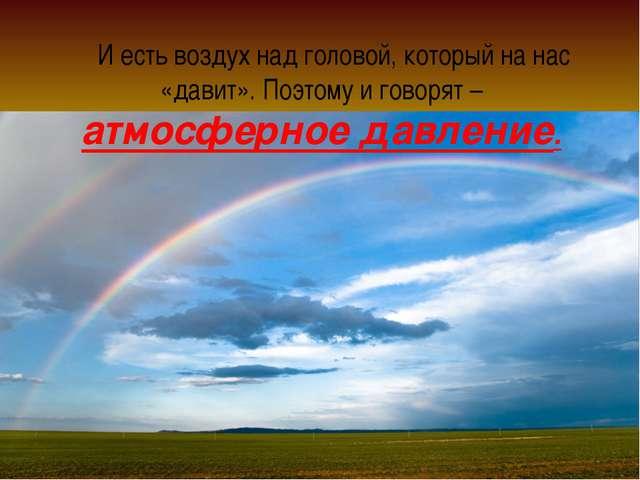 И есть воздух над головой, который на нас «давит». Поэтому и говорят – атмос...