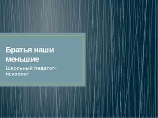Братья наши меньшие Школьный педагог-психолог