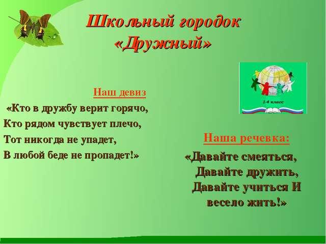 Школьный городок «Дружный» Наш девиз «Кто в дружбу верит горячо, Кто рядом чу...