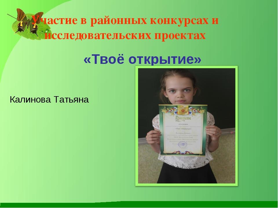 Участие в районных конкурсах и исследовательских проектах «Твоё открытие» Кал...