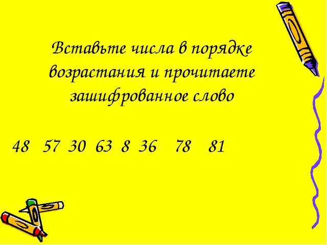 48 57 30 63 8 36 78 81 Вставьте числа в порядке возрастания и прочитаете заши...