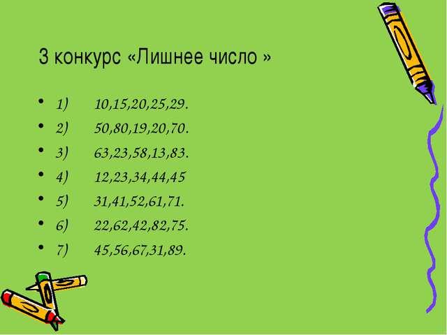 3 конкурс «Лишнее число » 1) 10,15,20,25,29. 2) 50,80,19,20,70. 3) 63,23,58,1...