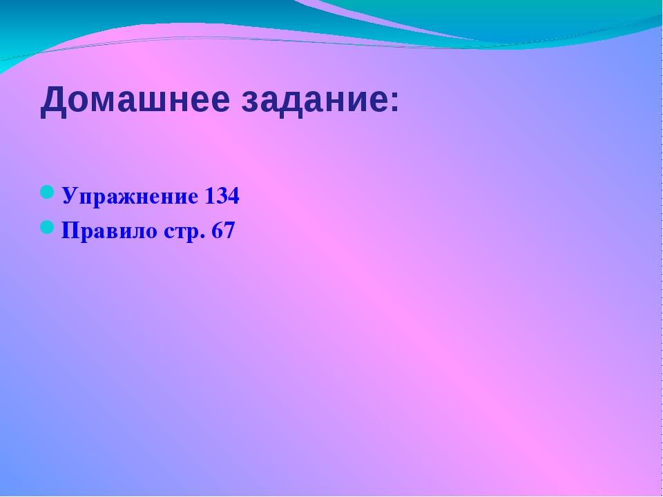 Домашнее задание: Упражнение 134 Правило стр. 67