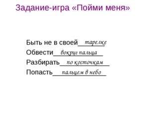 Задание-игра «Пойми меня» Быть не в своей_______ Обвести_____________ Разбира