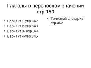 Глаголы в переносном значении стр.150 Вариант 1-упр.342 Вариант 2-упр.343 Вар