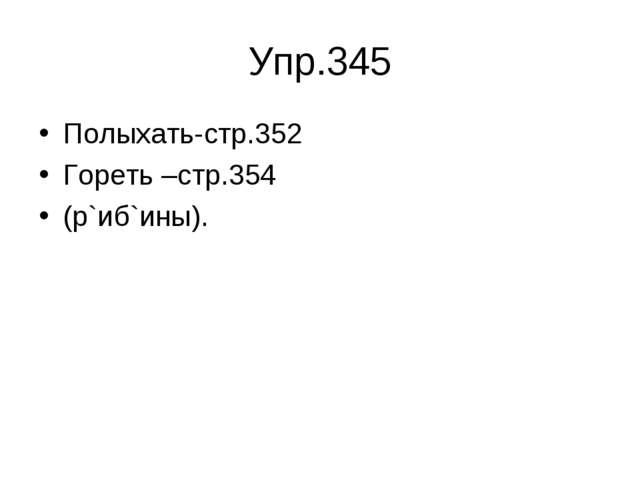 Упр.345 Полыхать-стр.352 Гореть –стр.354 (р`иб`ины).
