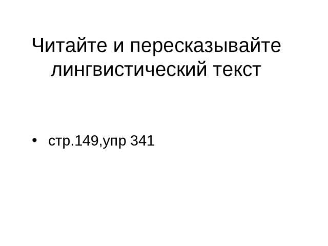 Читайте и пересказывайте лингвистический текст стр.149,упр 341