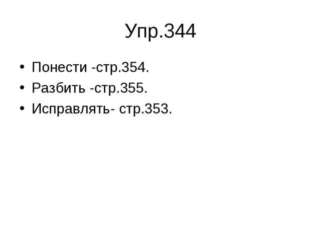 Упр.344 Понести -стр.354. Разбить -стр.355. Исправлять- стр.353.