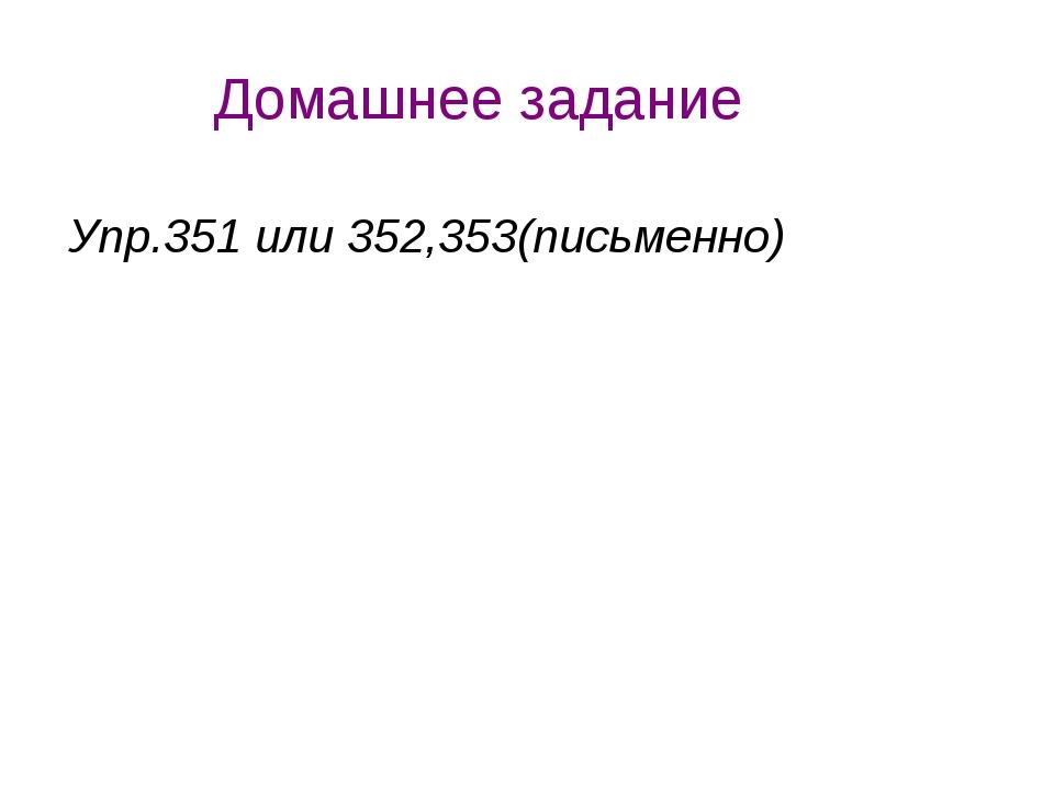 Домашнее задание Упр.351 или 352,353(письменно)